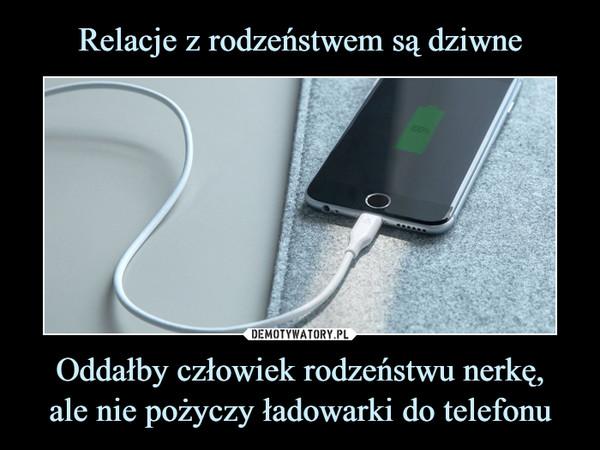 Oddałby człowiek rodzeństwu nerkę,ale nie pożyczy ładowarki do telefonu –