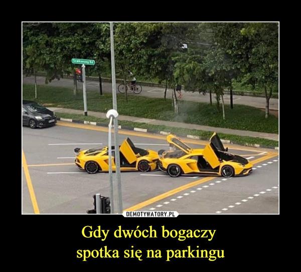 Gdy dwóch bogaczy spotka się na parkingu –