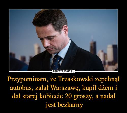 Przypominam, że Trzaskowski zepchnął autobus, zalał Warszawę, kupił dżem i dał starej kobiecie 20 groszy, a nadal  jest bezkarny