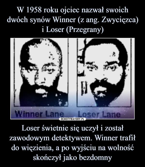 Loser świetnie się uczył i został zawodowym detektywem. Winner trafił do więzienia, a po wyjściu na wolność skończył jako bezdomny –