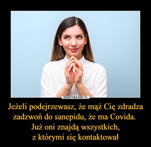 Jeżeli podejrzewasz, że mąż Cię zdradza zadzwoń do sanepidu, że ma Covida.  Już oni znajdą wszystkich, z którymi się kontaktował