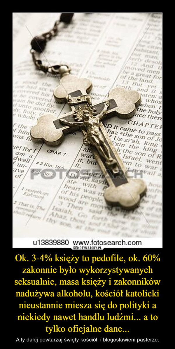 Ok. 3-4% księży to pedofile, ok. 60% zakonnic było wykorzystywanych seksualnie, masa księży i zakonników nadużywa alkoholu, kościół katolicki nieustannie miesza się do polityki a niekiedy nawet handlu ludźmi... a to tylko oficjalne dane... – A ty dalej powtarzaj święty kościół, i błogosławieni pasterze.