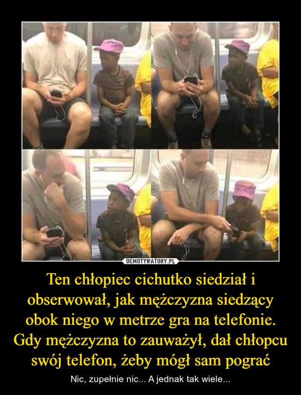 Ten chłopiec cichutko siedział i obserwował, jak mężczyzna siedzący obok niego w metrze gra na telefonie.Gdy mężczyzna to zauważył, dał chłopcu swój telefon, żeby mógł sam pograć – Nic, zupełnie nic... A jednak tak wiele...