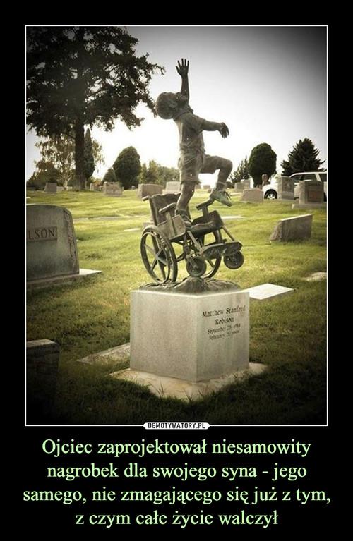 Ojciec zaprojektował niesamowity nagrobek dla swojego syna - jego samego, nie zmagającego się już z tym, z czym całe życie walczył