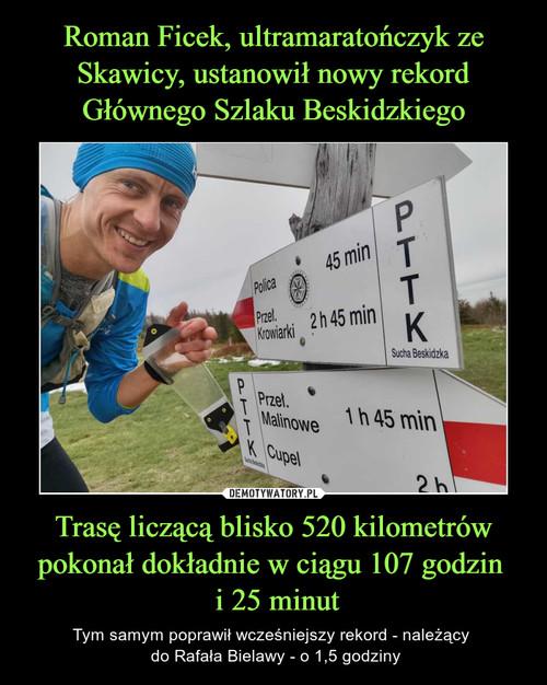 Roman Ficek, ultramaratończyk ze Skawicy, ustanowił nowy rekord Głównego Szlaku Beskidzkiego Trasę liczącą blisko 520 kilometrów pokonał dokładnie w ciągu 107 godzin   i 25 minut