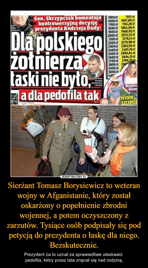 Sierżant Tomasz Borysiewicz to weteran wojny w Afganistanie, który został oskarżony o popełnienie zbrodni wojennej, a potem oczyszczony z zarzutów. Tysiące osób podpisały się pod petycją do prezydenta o łaskę dla niego. Bezskutecznie. – Prezydent za to uznał za sprawiedliwe ułaskawić pedofila, który przez lata znęcał się nad rodziną.