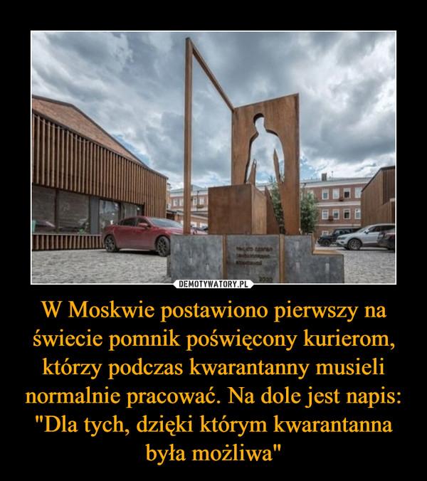 """W Moskwie postawiono pierwszy na świecie pomnik poświęcony kurierom, którzy podczas kwarantanny musieli normalnie pracować. Na dole jest napis: """"Dla tych, dzięki którym kwarantanna była możliwa"""" –"""