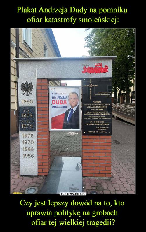 Plakat Andrzeja Dudy na pomniku  ofiar katastrofy smoleńskiej: Czy jest lepszy dowód na to, kto  uprawia politykę na grobach  ofiar tej wielkiej tragedii?