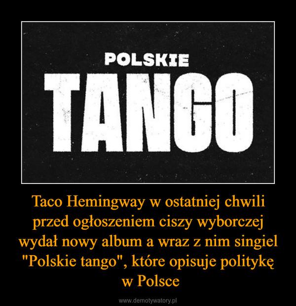 """Taco Hemingway w ostatniej chwili przed ogłoszeniem ciszy wyborczej wydał nowy album a wraz z nim singiel """"Polskie tango"""", które opisuje politykę w Polsce –"""