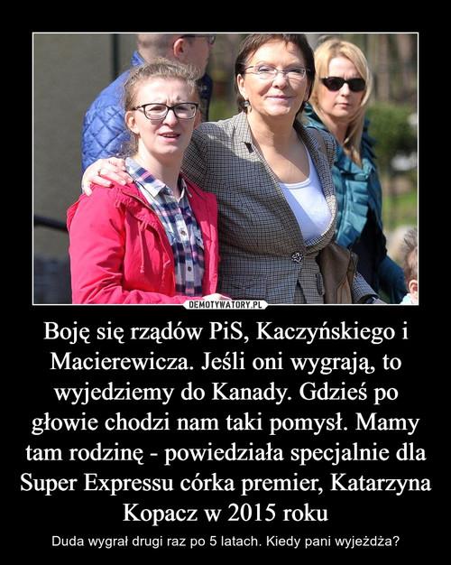 Boję się rządów PiS, Kaczyńskiego i Macierewicza. Jeśli oni wygrają, to wyjedziemy do Kanady. Gdzieś po głowie chodzi nam taki pomysł. Mamy tam rodzinę - powiedziała specjalnie dla Super Expressu córka premier, Katarzyna Kopacz w 2015 roku