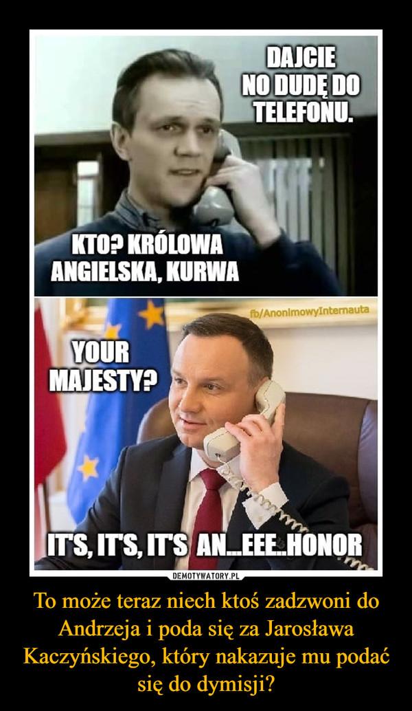 To może teraz niech ktoś zadzwoni do Andrzeja i poda się za Jarosława Kaczyńskiego, który nakazuje mu podać się do dymisji? –  DAJCIE NO DUDĘ DO TELEFONU. KTO? KRÓLOWA ANGIELSKA? KURWAYOUR MAJESTY?ITS ITS ITS AN.... EEE... HONOR