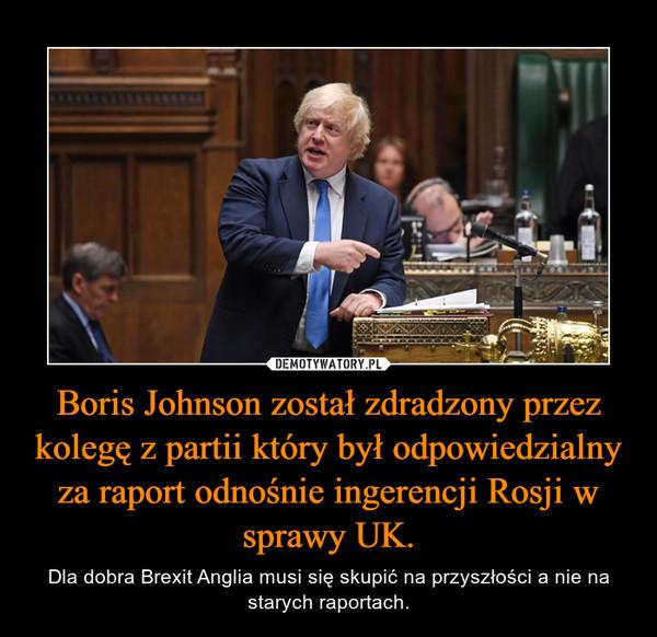 Boris Johnson został zdradzony przez kolegę z partii który był odpowiedzialny za raport odnośnie ingerencji Rosji w sprawy UK. – Dla dobra Brexit Anglia musi się skupić na przyszłości a nie na starych raportach.