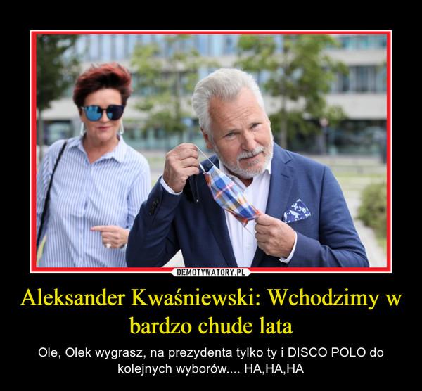Aleksander Kwaśniewski: Wchodzimy w bardzo chude lata – Ole, Olek wygrasz, na prezydenta tylko ty i DISCO POLO do kolejnych wyborów.... HA,HA,HA