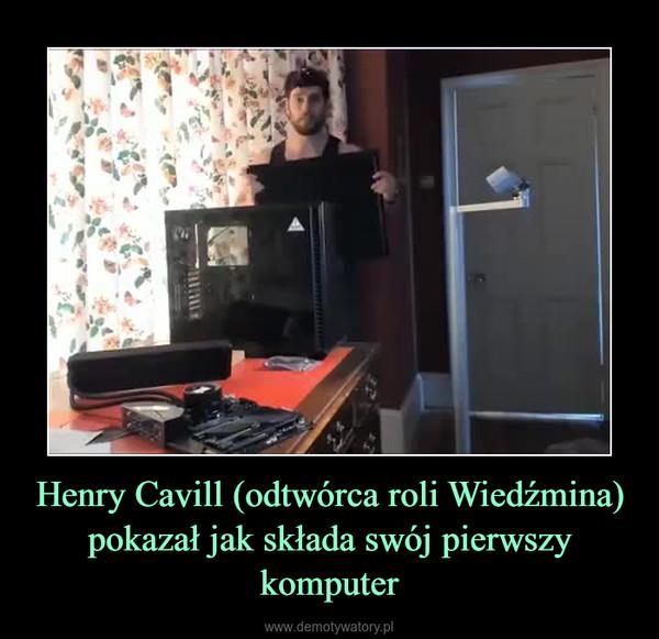 Henry Cavill (odtwórca roli Wiedźmina)pokazał jak składa swój pierwszy komputer –