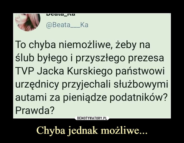 Chyba jednak możliwe... –  @Beata_ To chyba niemożliwe, żeby na ślub byłego i przyszłego prezesa TVP Jacka Kurskiego państwowi urzędnicy przyjechali służbowymi autami za pieniądze podatników? Prawda?