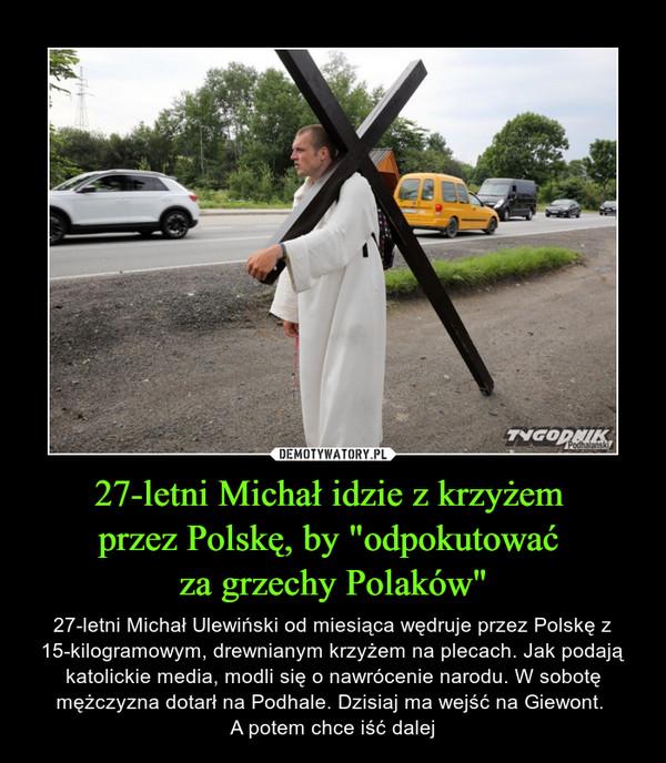 """27-letni Michał idzie z krzyżem przez Polskę, by """"odpokutować za grzechy Polaków"""" – 27-letni Michał Ulewiński od miesiąca wędruje przez Polskę z 15-kilogramowym, drewnianym krzyżem na plecach. Jak podają katolickie media, modli się o nawrócenie narodu. W sobotę mężczyzna dotarł na Podhale. Dzisiaj ma wejść na Giewont. A potem chce iść dalej"""