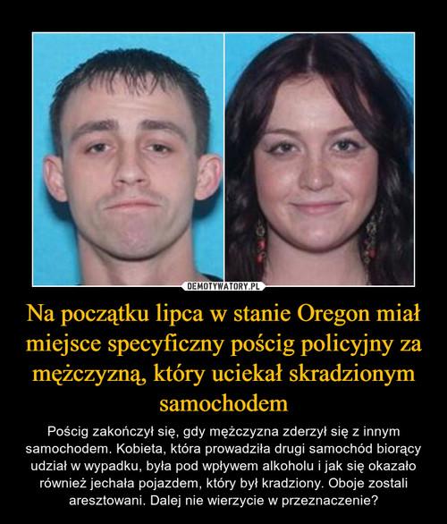 Na początku lipca w stanie Oregon miał miejsce specyficzny pościg policyjny za mężczyzną, który uciekał skradzionym samochodem