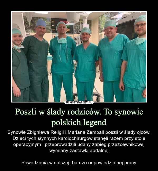 Poszli w ślady rodziców. To synowie polskich legend – Synowie Zbigniewa Religii i Mariana Zembali poszli w ślady ojców. Dzieci tych słynnych kardiochirurgów stanęli razem przy stole operacyjnym i przeprowadzili udany zabieg przezcewnikowej wymiany zastawki aortalnejPowodzenia w dalszej, bardzo odpowiedzialnej pracy