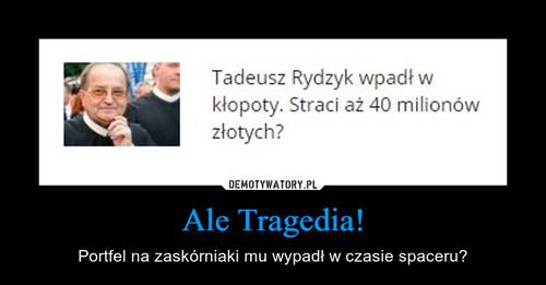 Ale Tragedia!