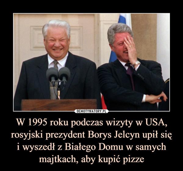 W 1995 roku podczas wizyty w USA, rosyjski prezydent Borys Jelcyn upił sięi wyszedł z Białego Domu w samych majtkach, aby kupić pizze –
