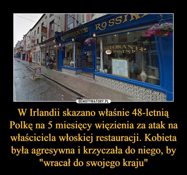 """W Irlandii skazano właśnie 48-letnią Polkę na 5 miesięcy więzienia za atak na właściciela włoskiej restauracji. Kobieta była agresywna i krzyczała do niego, by """"wracał do swojego kraju"""" –"""
