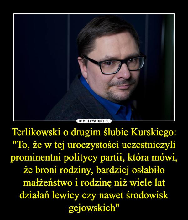 """Terlikowski o drugim ślubie Kurskiego: """"To, że w tej uroczystości uczestniczyli prominentni politycy partii, która mówi, że broni rodziny, bardziej osłabiło małżeństwo i rodzinę niż wiele lat działań lewicy czy nawet środowisk gejowskich"""" –"""