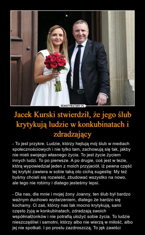 Jacek Kurski stwierdził, że jego ślub krytykują ludzie w konkubinatach i zdradzający – - To jest przykre. Ludzie, którzy hejtują mój ślub w mediach społecznościowych i nie tylko tam, zachowują się tak, jakby nie mieli swojego własnego życia. To jest życie życiem innych ludzi. To po pierwsze. A po drugie, coś jest w tezie, którą wypowiedział jeden z moich przyjaciół, iż pewna część tej krytyki zawiera w sobie taką oto cichą sugestię: My też byśmy chcieli się rozwieść, zbudować wszystko na nowo, ale tego nie robimy i dlatego jesteśmy lepsi.- Dla nas, dla mnie i mojej żony Joanny, ten ślub był bardzo ważnym duchowo wydarzeniem, dlatego że bardzo się kochamy. Ci zaś, którzy nas tak mocno krytykują, sami często żyją w konkubinatach, zdradzają swoich współmałżonków i nie potrafią ułożyć sobie życia. To ludzie nieszczęśliwi i samotni, którzy albo nie wierzą w miłość, albo jej nie spotkali. I po prostu zazdroszczą. To jęk zawiści