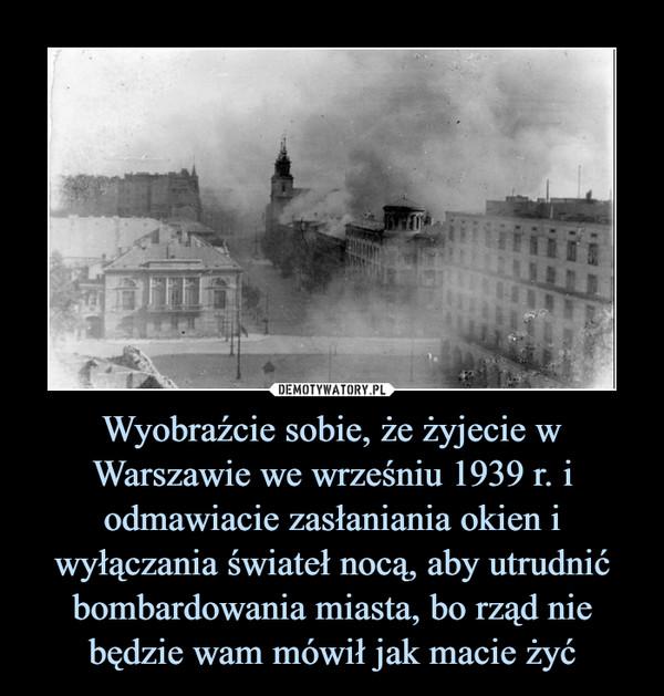 Wyobraźcie sobie, że żyjecie w Warszawie we wrześniu 1939 r. i odmawiacie zasłaniania okien i wyłączania świateł nocą, aby utrudnić bombardowania miasta, bo rząd nie będzie wam mówił jak macie żyć –