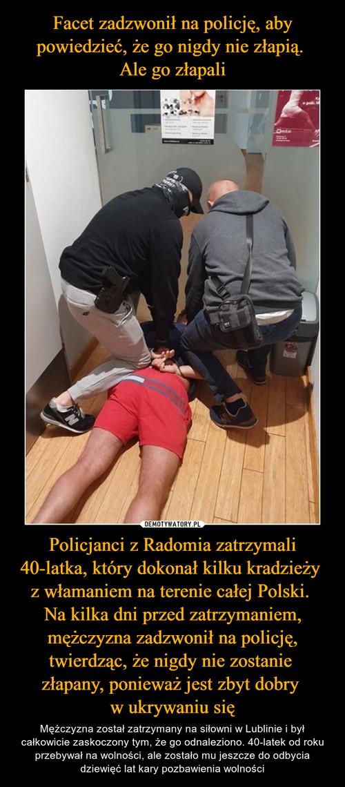 Facet zadzwonił na policję, aby powiedzieć, że go nigdy nie złapią.  Ale go złapali Policjanci z Radomia zatrzymali 40-latka, który dokonał kilku kradzieży  z włamaniem na terenie całej Polski.  Na kilka dni przed zatrzymaniem, mężczyzna zadzwonił na policję, twierdząc, że nigdy nie zostanie  złapany, ponieważ jest zbyt dobry  w ukrywaniu się