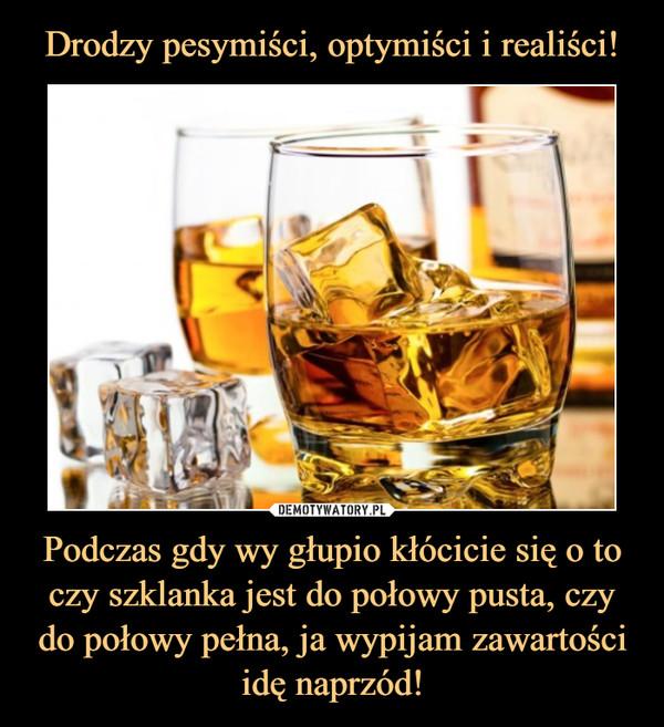 Podczas gdy wy głupio kłócicie się o to czy szklanka jest do połowy pusta, czy do połowy pełna, ja wypijam zawartości idę naprzód! –