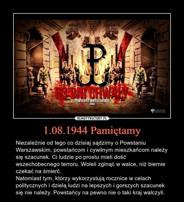 1.08.1944 Pamiętamy – Niezależnie od tego co dzisiaj sądzimy o Powstaniu Warszawskim, powstańcom i cywilnym mieszkańcom należy się szacunek. Ci ludzie po prostu mieli dość wszechobecnego terroru. Woleli zginąć w walce, niż biernie czekać na śmierć. Natomiast tym, którzy wykorzystują rocznice w celach politycznych i dzielą ludzi na lepszych i gorszych szacunek się nie należy. Powstańcy na pewno nie o taki kraj walczyli.