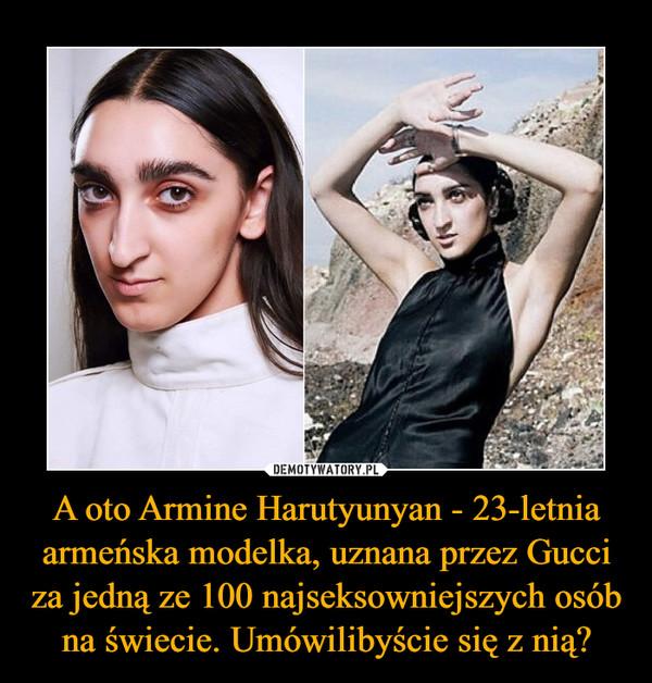 A oto Armine Harutyunyan - 23-letnia armeńska modelka, uznana przez Gucci za jedną ze 100 najseksowniejszych osób na świecie. Umówilibyście się z nią? –