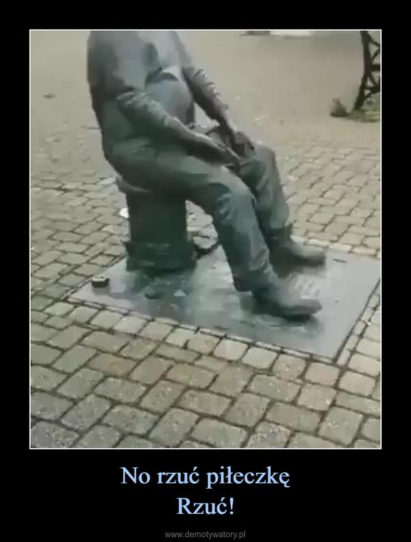 No rzuć piłeczkęRzuć! –