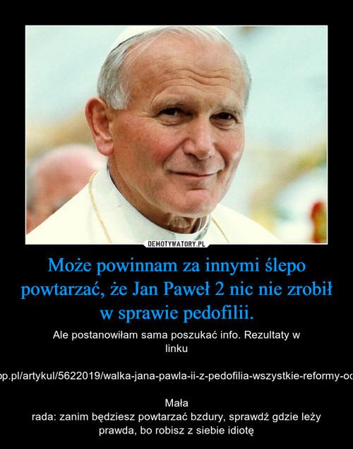 Może powinnam za innymi ślepo powtarzać, że Jan Paweł 2 nic nie zrobił w sprawie pedofilii.