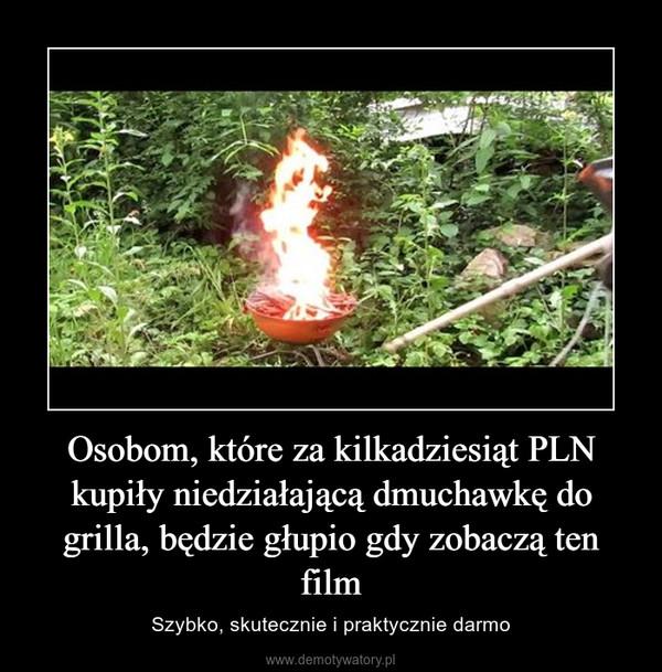 Osobom, które za kilkadziesiąt PLN kupiły niedziałającą dmuchawkę do grilla, będzie głupio gdy zobaczą ten film – Szybko, skutecznie i praktycznie darmo