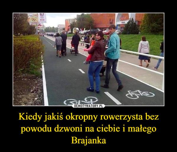 Kiedy jakiś okropny rowerzysta bez powodu dzwoni na ciebie i małego Brajanka –