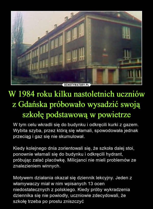 W 1984 roku kilku nastoletnich uczniów z Gdańska próbowało wysadzić swoją szkołę podstawową w powietrze – W tym celu wkradli się do budynku i odkręcili kurki z gazem. Wybita szyba, przez którą się włamali, spowodowała jednak przeciąg i gaz się nie skumulował.Kiedy kolejnego dnia zorientowali się, że szkoła dalej stoi, ponownie włamali się do budynku i odkręcili hydrant, próbując zalać placówkę. Milicjanci nie mieli problemów ze znalezieniem winnych.Motywem działania okazał się dziennik lekcyjny. Jeden z włamywaczy miał w nim wpisanych 13 ocen niedostatecznych z polskiego. Kiedy próby wykradzenia dziennika się nie powiodły, uczniowie zdecydowali, że szkołę trzeba po prostu zniszczyć