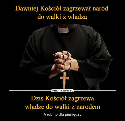 Dawniej Kościół zagrzewał naród  do walki z władzą Dziś Kościół zagrzewa władze do walki z narodem