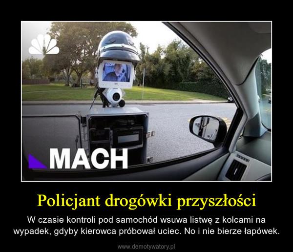 Policjant drogówki przyszłości – W czasie kontroli pod samochód wsuwa listwę z kolcami na wypadek, gdyby kierowca próbował uciec. No i nie bierze łapówek.