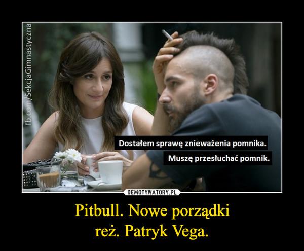 Pitbull. Nowe porządkireż. Patryk Vega. –