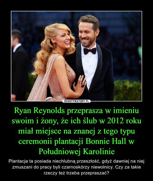 Ryan Reynolds przeprasza w imieniu swoim i żony, że ich ślub w 2012 roku miał miejsce na znanej z tego typu ceremonii plantacji Bonnie Hall w Południowej Karolinie