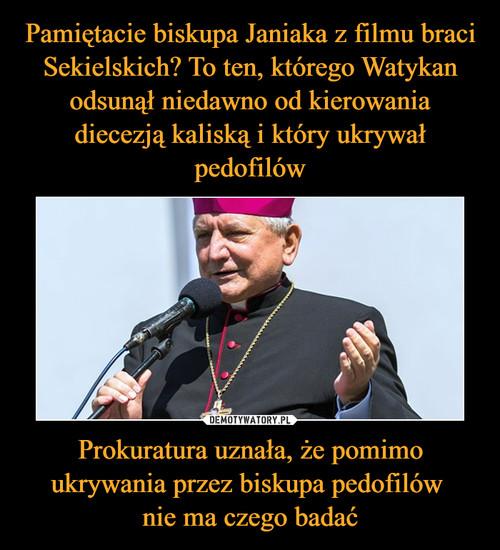 Pamiętacie biskupa Janiaka z filmu braci Sekielskich? To ten, którego Watykan odsunął niedawno od kierowania diecezją kaliską i który ukrywał pedofilów Prokuratura uznała, że pomimo ukrywania przez biskupa pedofilów  nie ma czego badać