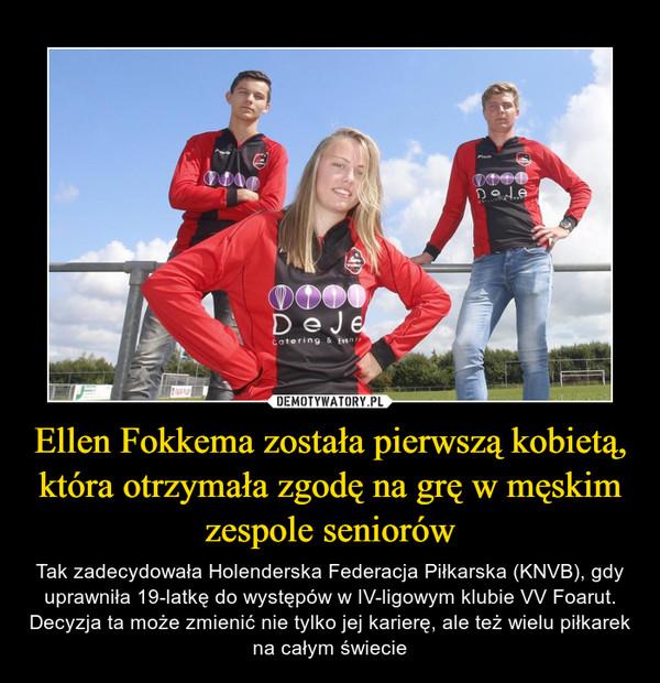 Ellen Fokkema została pierwszą kobietą, która otrzymała zgodę na grę w męskim zespole seniorów – Tak zadecydowała Holenderska Federacja Piłkarska (KNVB), gdy uprawniła 19-latkę do występów w IV-ligowym klubie VV Foarut. Decyzja ta może zmienić nie tylko jej karierę, ale też wielu piłkarek na całym świecie