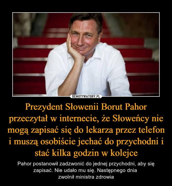 Prezydent Słowenii Borut Pahor przeczytał w internecie, że Słoweńcy nie mogą zapisać się do lekarza przez telefon i muszą osobiście jechać do przychodni i stać kilka godzin w kolejce – Pahor postanowił zadzwonić do jednej przychodni, aby się zapisać. Nie udało mu się. Następnego dnia zwolnił ministra zdrowia