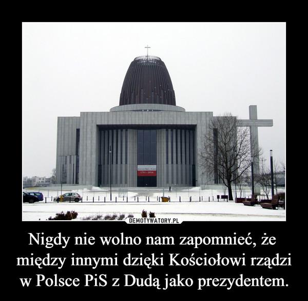 Nigdy nie wolno nam zapomnieć, że  między innymi dzięki Kościołowi rządzi w Polsce PiS z Dudą jako prezydentem.