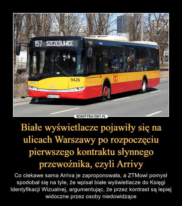 Białe wyświetlacze pojawiły się na ulicach Warszawy po rozpoczęciu pierwszego kontraktu słynnego przewoźnika, czyli Arrivy – Co ciekawe sama Arriva je zaproponowała, a ZTMowi pomysł spodobał się na tyle, że wpisał białe wyświetlacze do Księgi Identyfikacji Wizualnej, argumentując, że przez kontrast są lepiej widoczne przez osoby niedowidzące