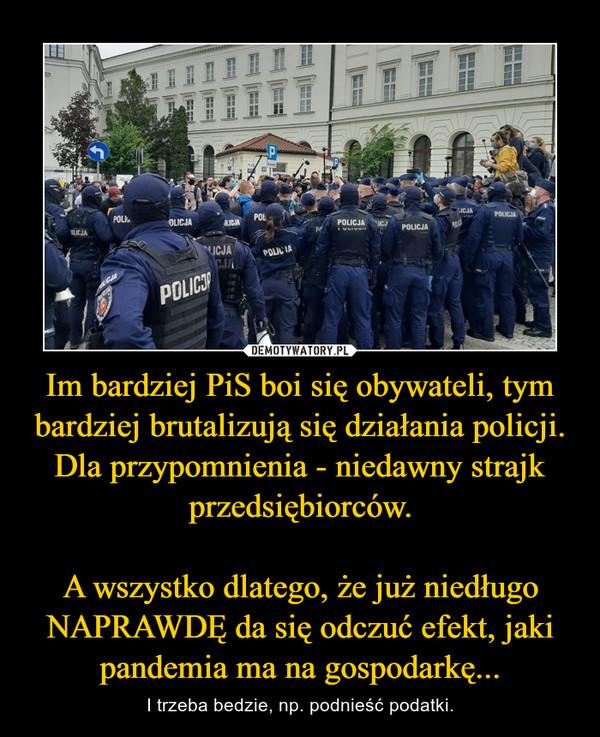 Im bardziej PiS boi się obywateli, tym bardziej brutalizują się działania policji.Dla przypomnienia - niedawny strajk przedsiębiorców.A wszystko dlatego, że już niedługo NAPRAWDĘ da się odczuć efekt, jaki pandemia ma na gospodarkę... – I trzeba bedzie, np. podnieść podatki.