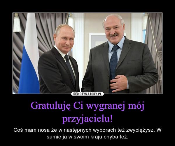 Gratuluję Ci wygranej mój przyjacielu! – Coś mam nosa że w następnych wyborach też zwyciężysz. W sumie ja w swoim kraju chyba też.