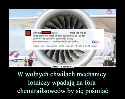 W wolnych chwilach mechanicy  lotniczy wpadają na fora  chemtrailsowców by się pośmiać