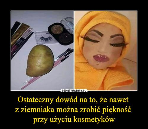Ostateczny dowód na to, że nawet  z ziemniaka można zrobić piękność  przy użyciu kosmetyków